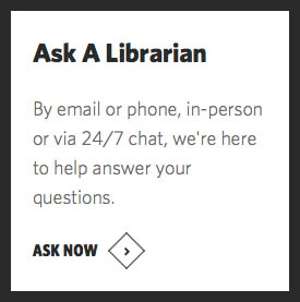 Ask A Librarian: by email or phone, in-person or via 24/7 chat, we're here to help answer your questions. Ask Now.