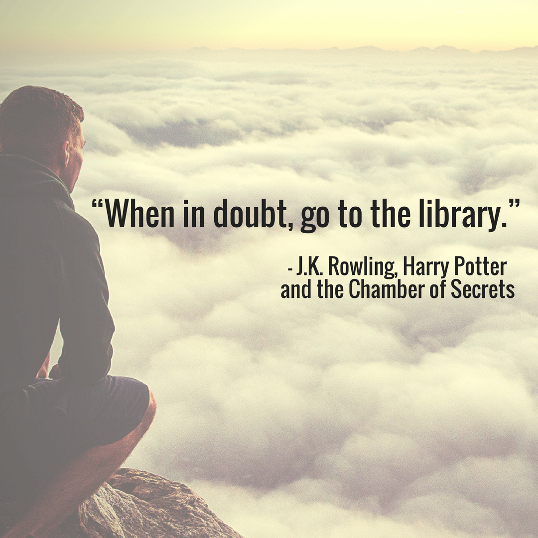 When in doubt, go to the library. -J.K. Rowling, Harris Potter and the Chamber of Secrets