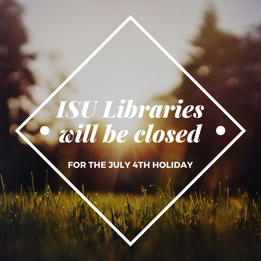 ISU Libraries will be closed for the fourth of July holiday