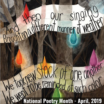 April is National Poetry Month. And then our singing, brought on a different manner of weather. We took new stock of one another. We wept to be reminded of such color.