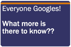 Everyone Googles! What more is there to know??