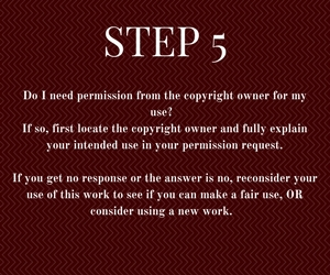 Step 5: Do I need permission from the copyright owner for my use?   If so, first locate the copyright owner and fully explain your intended use in your permission request.  If you get no response or the answer is no, reconsider your use of this work to see if you can make a fair use, OR consider using a new work.