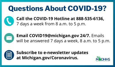 Questions about COVID-19? Call the hotline at 888-535-6136 or email COVID19@michigan.gov.