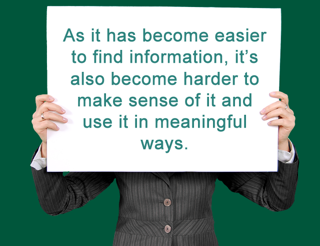 As it has become easier to find information, it's also become harder to make sense of it and use it in meaningful ways.