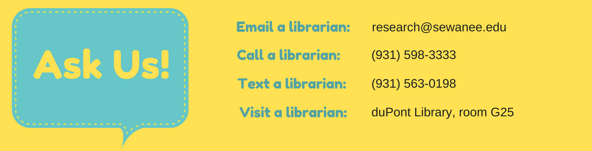 Ask Us! Email a librarian at research@sewanee.edu. Call a librarian at (931) 598-3333. Text a librarian at (931) 563-0198. Visit a librarian at duPont Library, room G25.
