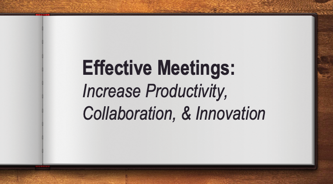 Effective Meetings:  Increase Productivity, Collaboration, & Innovation