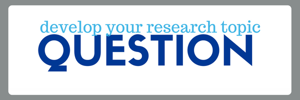 develop your research topic: develop your question