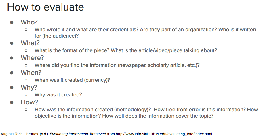 How to evaluate information with 5-Ws and H method. Who? Who wrote it and what are their credentials? Are they part of an organization? Who is it written for (the audience)? What? What is the format of the piece? What is the article/video/piece talking about?  Where? Where did you find the information (newspaper, scholarly article, etc.)?  When? When was it created (currency)? Why? Why was it created? How? How was the information created (methodology)?  How free from error is this information? How objective is the information? How well does the information cover the topic?