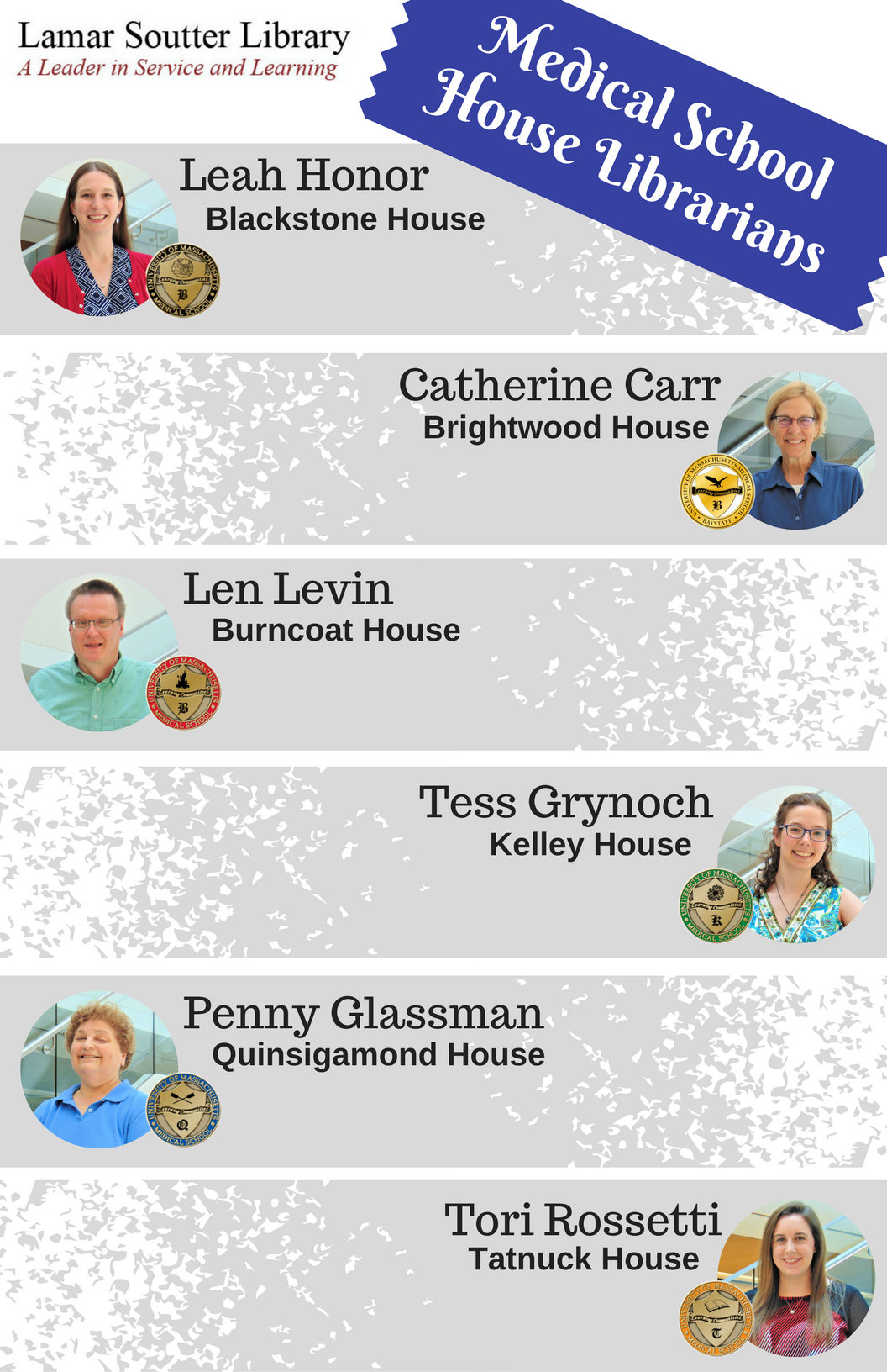 Medical School House Librarians: Leah Honor for Blackstone House, Catherine Carr for Brightwood House, Len Levin for Burncoat House, Tess Grynoch for Kelley House, Penny Glassman for Quinsigamond House, Tori Rossetti for Tatnuck House