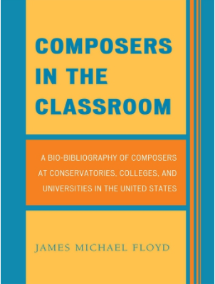 Composers in the Classroom A Bio-Bibliography of Composers at Conservatories, Colleges, and Universities in the United States by James Michael Floyd