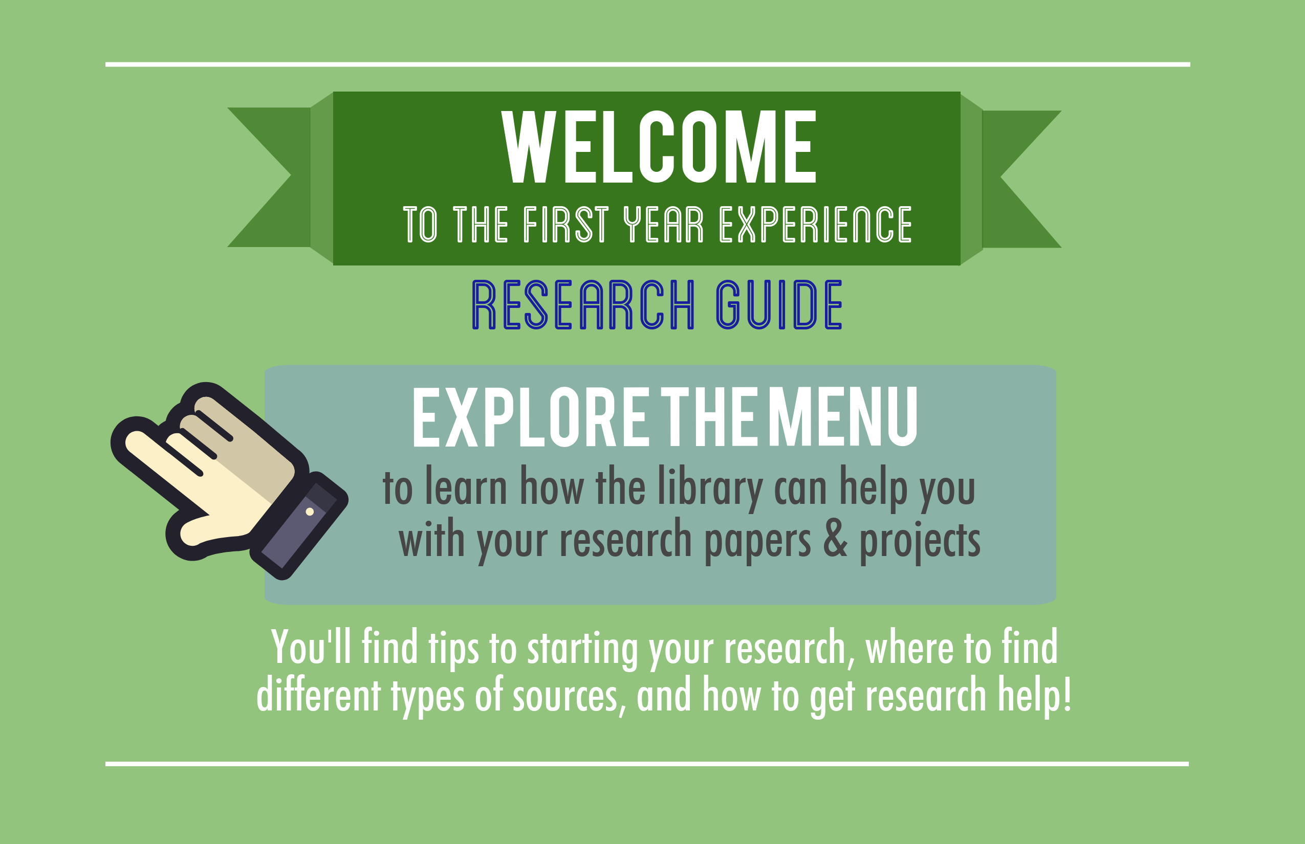 Welcome to the FYE research guide. Explore the menu to learn how the library can help you with your research papers and projects. You'll find tips to starting your research, where to find different types of sources, and how to get research help.