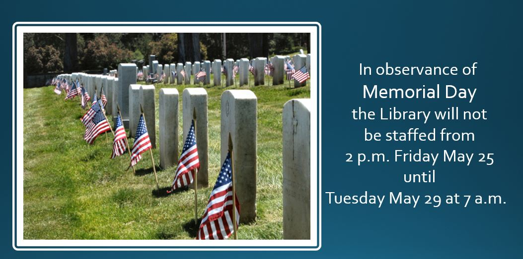 In observance of  Memorial Day  the Library will not  be staffed from  2 p.m. Friday May 25  until Tuesday May 29 at 7 a.m.