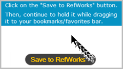 "Click on the ""Save to RefWorks"" button. Then, continue to hold it while dragging it to your bookmarks/favorites bar."