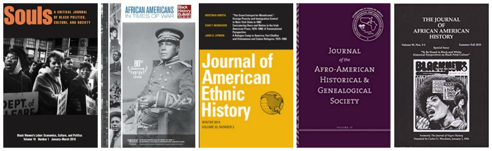 Sample journals: Souls, Black History Bulletin, Journal of American Ethnic History, Journal of the Afro-American Historical & Genealogical Soceity, Journal of African American History