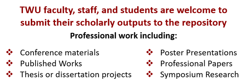 TWU faculty, staff, and students are welcome to submit their scholarly outputs to the repository.  Professional work includes conference materials, published works, theses and dissertations, poster presentations, professional papers, and symposium research.