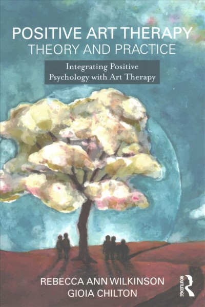 Positive art therapy theory and practice : integrating positive psychology with art therapy
