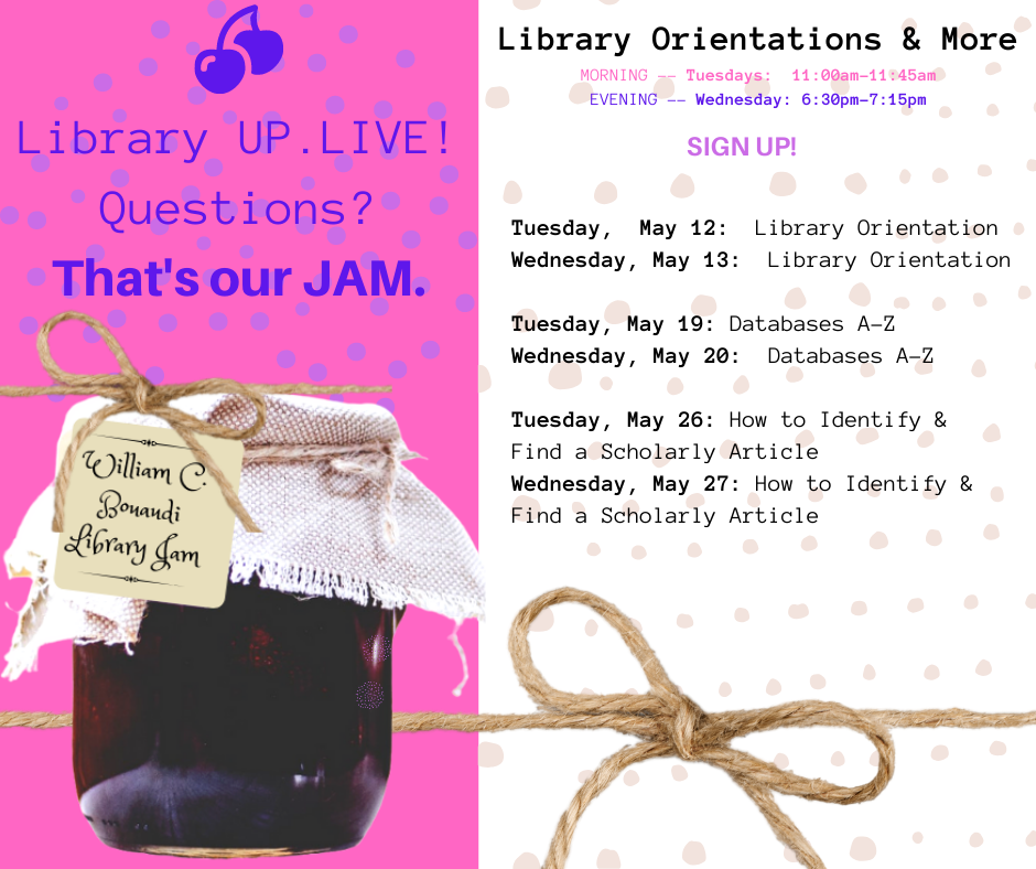 Sign up for a reminder for the Library's Up LIVE! Webinars. MORNINGS -- Tuesdays:  11:00am-11:45am EVENINGS -- Wednesday: 6:30pm-7:15pm. Appointments Available.  SPRING WEBINARS Tuesday,  May 12:  Library Orientation Wednesday, May 13:  Library Orientation    Tuesday, May 19: Databases A-Z Wednesday, May 20:  Databases A-Z    Tuesday, May 26: How to Identify & Find a Scholarly Article Wednesday, May 27: How to Identify & Find a Scholarly Article