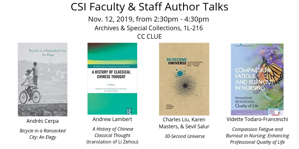 CSI faculty & staff author talks on november 12th from 2:30 to 4:30 pm in Archives and Special Collections (room 1L- 216) featuring Andres Cerpa, Andrew Lambert, Charles Liu, and Vidette Todaro-Franceschi. CC Clue event.