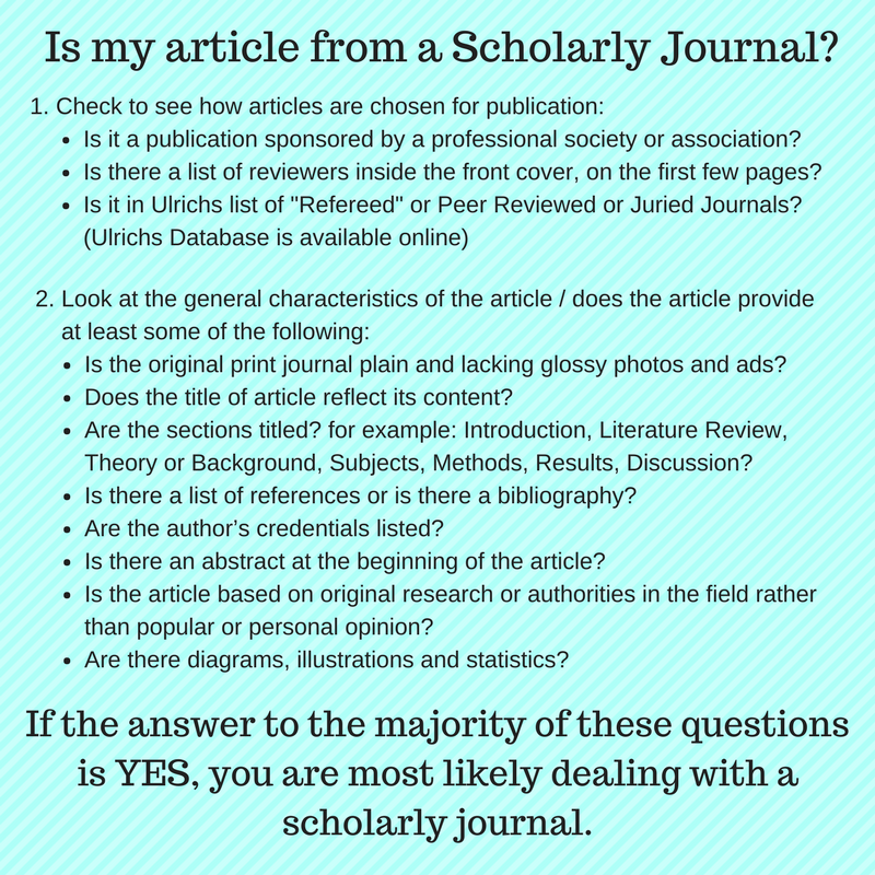 ". Check to see how articles are chosen for publication:   • Is it a publication sponsored by a professional society or association?   • Is there a list of reviewers inside the front cover, on the first few pages?   • Is it in Ulrichs list of ""Refereed"" or Peer Reviewed or Juried Journals? (Ulrichs Database is available online)   2. Look at the general characteristics of the article / does the article provide at least some of the following:   • Is the original print journal plain and lacking glossy photos and ads?   • Does the title of article reflect its content?   • Are the sections titled? for example: Introduction, Literature Review, Theory or Background, Subjects, Methods, Results, Discussion   • Is there a list of references or is there a bibliography?   • Are the author's credentials listed?   • Is there an abstract at the beginning of the article?   • Is the article based on original research or authorities in the field rather than popular or personal opinion?   • Are there diagrams, illustrations and statistics?    If the answer to the majority of these questions is YES, you are most likely dealing with a scholarly journal."