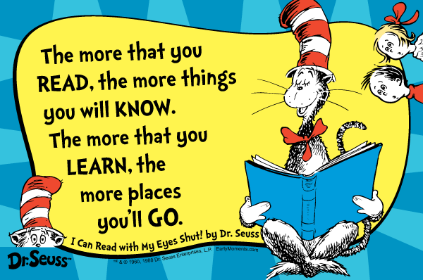 The more that you READ, the more things tyou will KNOW. The more things you LEARN, the more places you will GO. Dr. Seuss