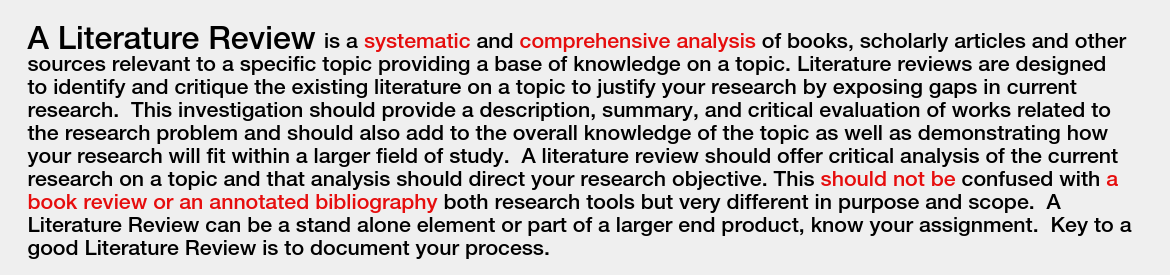 A Literature Review is a systematic and comprehensive analysis of books, scholarly articles and other sources relevant to a specific topic providing a base of knowledge on a topic. Literature reviews are designed to identify and critique the existing literature on a topic to justify your research by exposing gaps in current research.  This investigation should provide a description, summary, and critical evaluation of works related to the research problem and should also add to the overall knowledge of the topic as well as demonstrating how your research will fit within a larger field of study.  A literature review should offer critical analysis of the current research on a topic and that analysis should direct your research objective. This should not be confused with a book review or an annotated bibliography both research tools but very different in purpose and scope.  A Literature Review can be a stand alone element or part of a larger end product, know your assignment.  Key to a good Literature Review is to document your process.