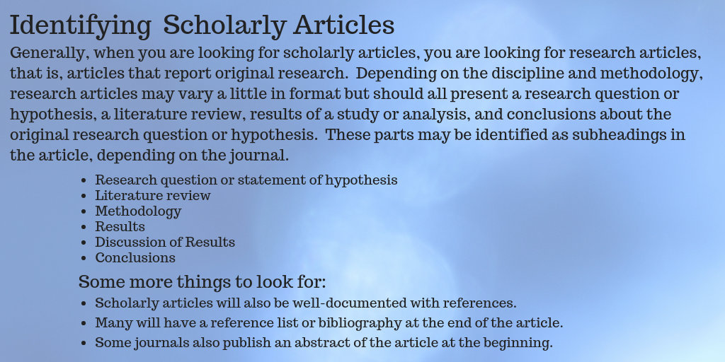 Generally, when you are looking for scholarly articles, you are looking for research articles, that is, articles that report original research.  Depending on the discipline and methodology, research articles may vary a little in format but should all present a research question or hypothesis, a literature review, results of a study or analysis, and conclusions about the original research question or hypothesis.  These parts may be identified as subheadings in the article, depending on the journal.