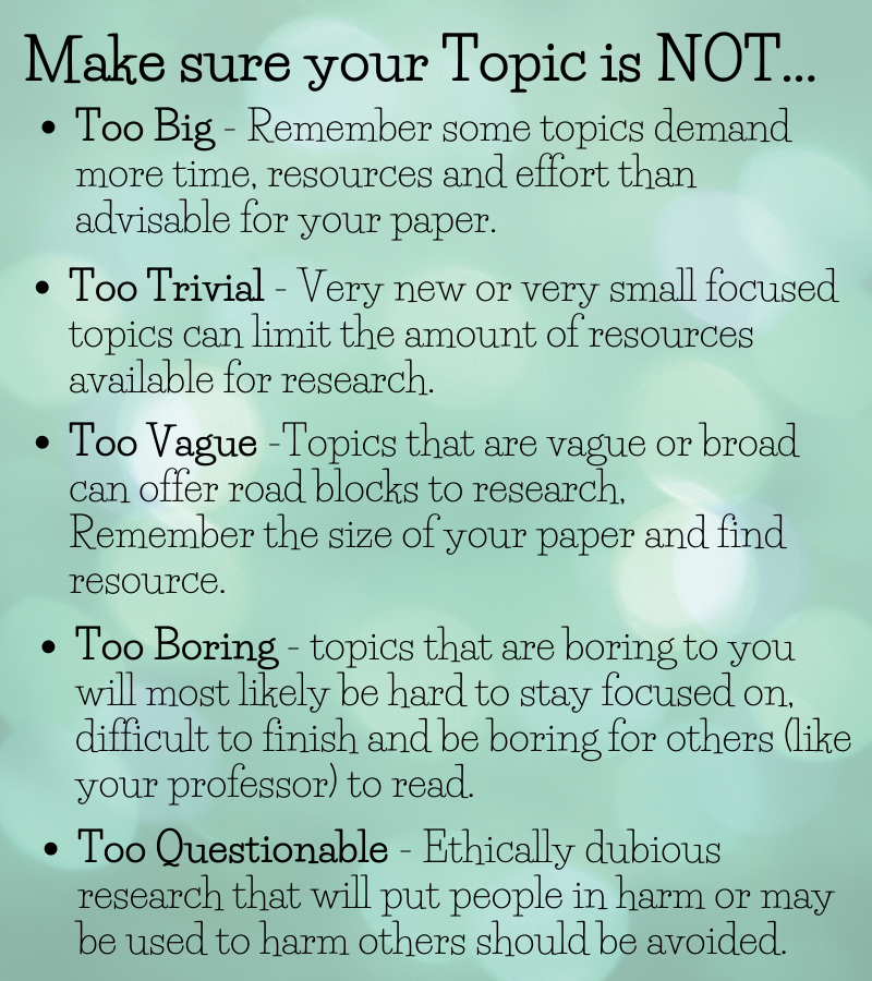 Too Big - Remember some topics demand more time, resources and effort than advisable for your paper. Too Trivial - Very new or very small focused topics can limit the amount of resources available for research. Too Difficult -Topics that are too big or broad can offer road blocks to research, Remember the size of your paper and find resource Too Boring - topics that are boring to you will most likely be hard to stay focused on, difficult to finish and be boring for others (like your professor) to read. Too Questionable - Ethically dubious research that will put people in harm or may be used to harm others should be avoided.