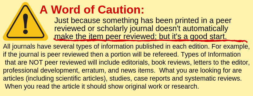 All journals have several types of information published in each edition. For example, if the journal is peer reviewed then a portion will be refereed. Types of Information  that are NOT peer reviewed will include editorials, book reviews, letters to the editor, professional development, erratum, and news items.  What you are looking for are articles (including scientific articles), studies, case reports and systematic reviews.  When you read the article it should show original work or research.
