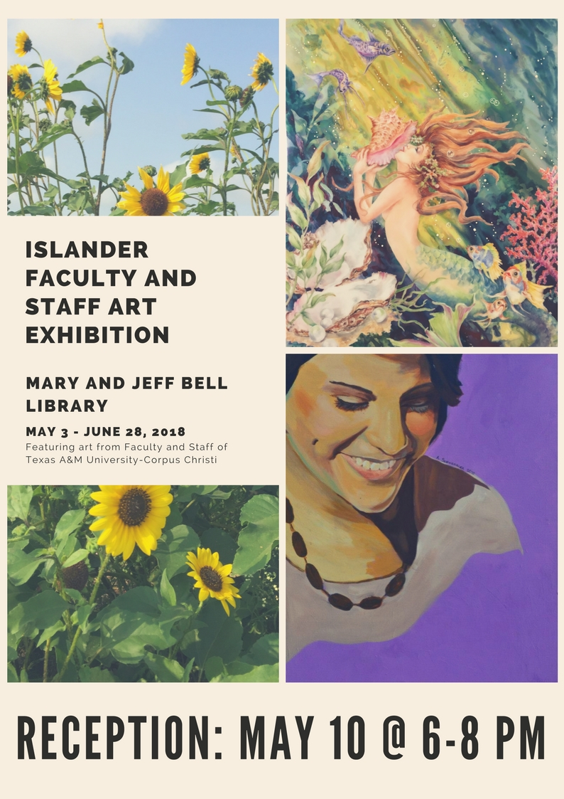Islander Faculty and Staff Art Exhibition Mary and Jeff Bell Library May 3 - June 28, 2018 Featuring art from Faculty and Staff of Texas A&M University-Corpus Christi Reception May 10 at 6 - 8 pm