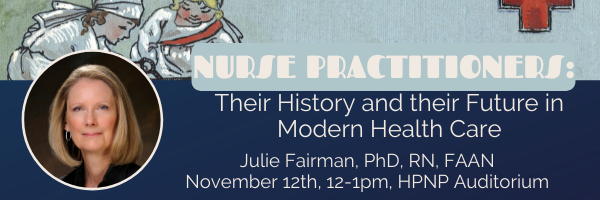"An image of Julie Fairman with the text ""Nurse Practitioners: Their History and their Future in Modern Health Care, Julie Fairman, PhD, RN, FAAN, November 12th 12-1pm HPNP Auditorium"""
