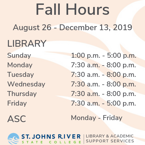 Fall Hours August 26 - December 13, 2019 LIBRARY Sunday 1:00 p.m. - 5:00 p.m., Monday - Thursday 7:30 a.m. - 8:00 p.m., Friday 7:30 a.m. - 5:00 p.m., ASC Monday - Friday
