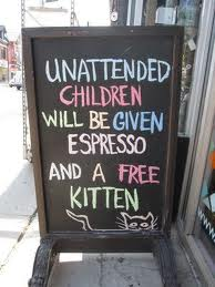 Store sign: Unattended children will be given free espresso and a kitten.