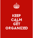 Keep Calm Get Organized