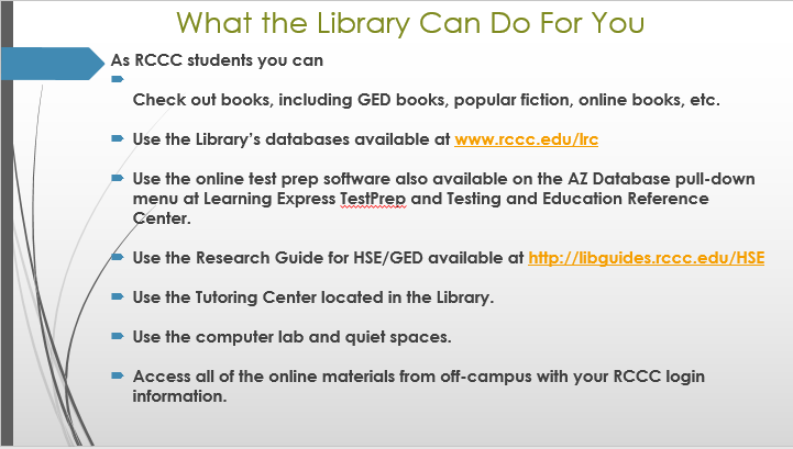 What the Library Can Do For You  As RCCC students you can •	Check out books, including GED books that we have on reserve, popular fiction, online books, etc. •	Use the Library's databases available at www.rccc.edu/lrc •	Use the online test prep software also available on the AZ Database pull-down menu at Learning Express TestPrep and Testing and Education Reference Center.  •	Use the Research Guide for HSE/GED available at http://libguides.rccc.edu/HSE •	Use the Tutoring Center located in the Library. •	Use the computer lab and quiet spaces. •	Access all of the online materials from off-campus with your RCCC login information.