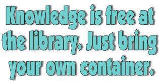 Knowledge is free at the library. Just bring your own container.