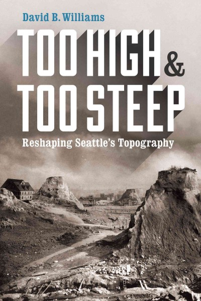 book jacket: Too High & Too Steep: Reshaping Seattle's Topography