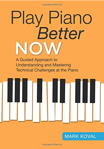 Play Piano Better Now: A Guided Approach to Understanding and Mastering Technical Challenges at the Piano By Mark Koval