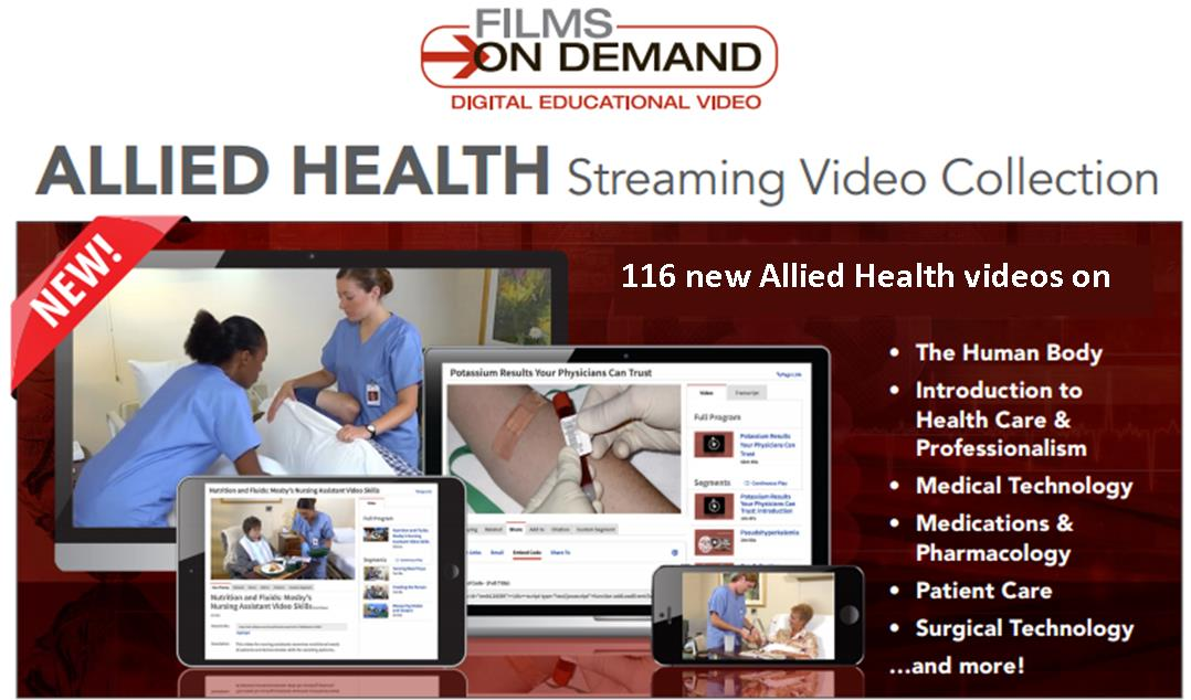 Films on Demand - Digitial educational video. Allied Health Streaming Video Collection. 116 new Allied Health vides on the human body, introduction to health care & professionalism, medical technology, medication & pharmacology, patient care, surgical technology ... and more!