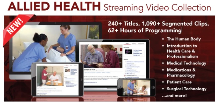 Allied health streamin video collection: 240+ titles, 1,090+ segmented clips, 62+ hours of programming. The human body, Introduction to health care & professionalism, medical terminology, medication and pharmacology, surgical technology and more.