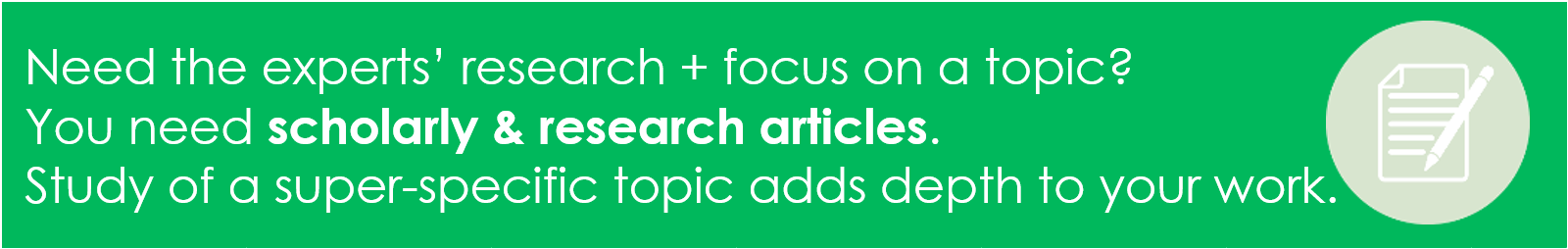 when you need to learn about expert-level focus on a topic, use scholarly and research articles to add depth to your work and understanding.