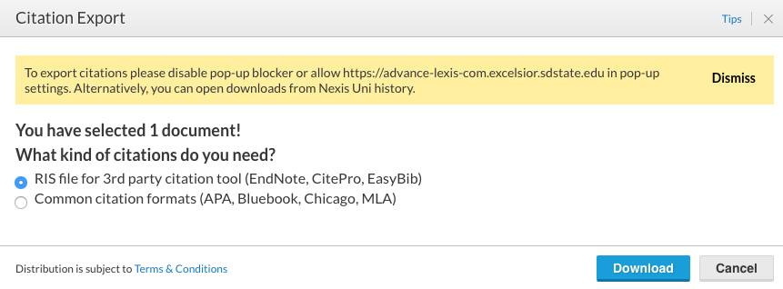 Image showing export screen: Citation Export; tips, to export citations please disable pop-up blocker or allow https://advance-lexis-com.excelsior.sdstate.edu in pop-up settings. Alternatively, you can open downloads from Nexis Uni history. Dismiss; You have selected 1 document! What kind of citations do you need? (Chosen file type) RIS file for 3rd party citation tool (EndNote, CitePro, EasyBib); (unselected file type) Common citation formats (APA, Bluebook, Chicago, MLA); Distribution is subject ot Temrs & Conditions; Download; Cancel.