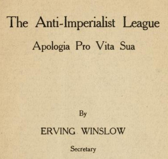 Apologia Pro Vita Sua (A Defense of One's Own Life) - The Anti-Imperialist League - by secretary Erving Winslow