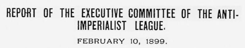 Report of the Executive Committee of the Anti-Imperialist League - February 10, 1899