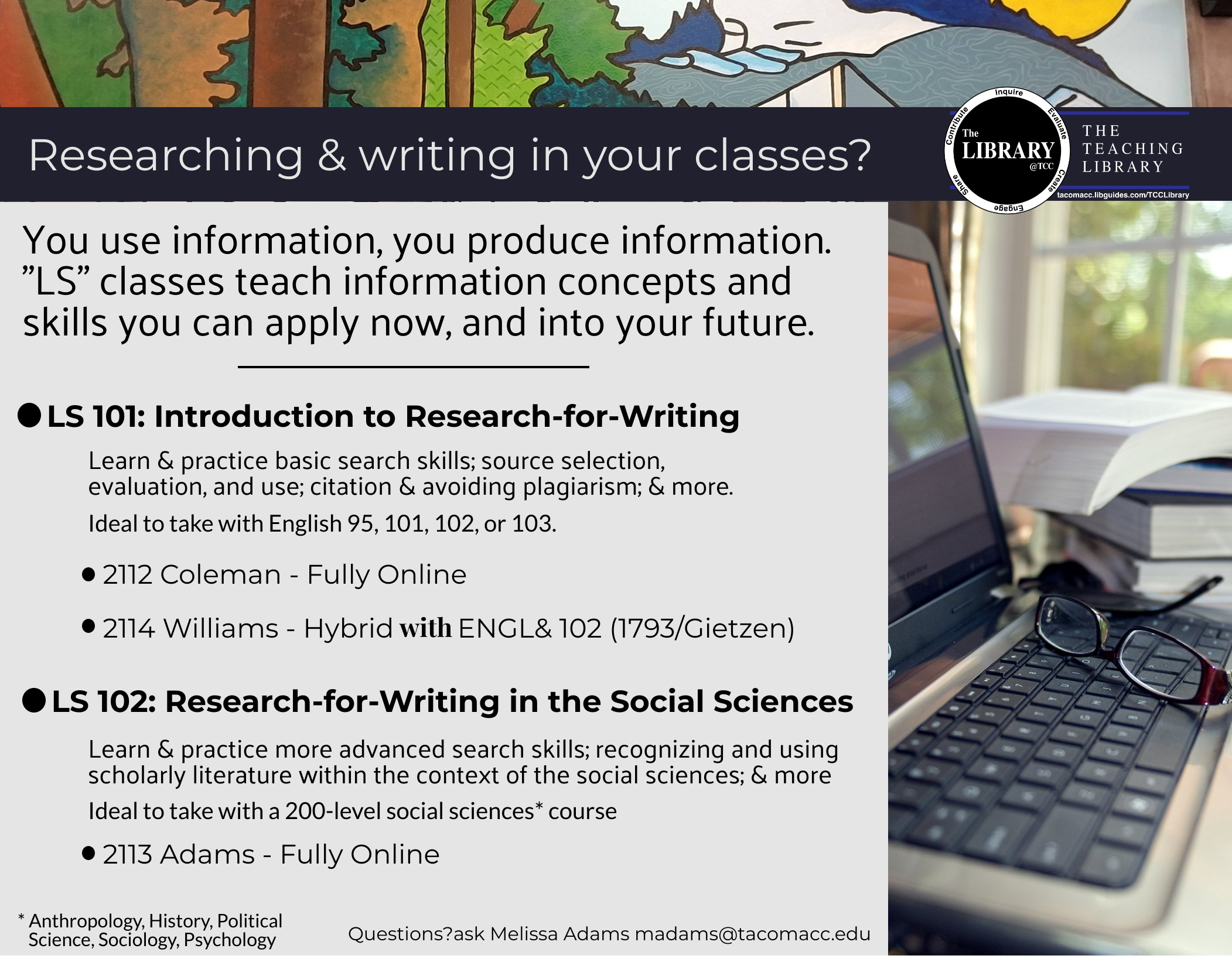 Flier for courses LS 101 and LS 102 Researching and Writing in your classes? You use information, you produce information. LS classes teach information concepts and skills you can apply now and into your future. LS 101 is an introduction to Research for writing Item number 2112 coleman, fully online Items number 2114 williams, is hybrid, paired with ENGL 102, item number 1793 Gietzen LS 102 is research for writing in the social sciences Item number 2113 adams, fully online