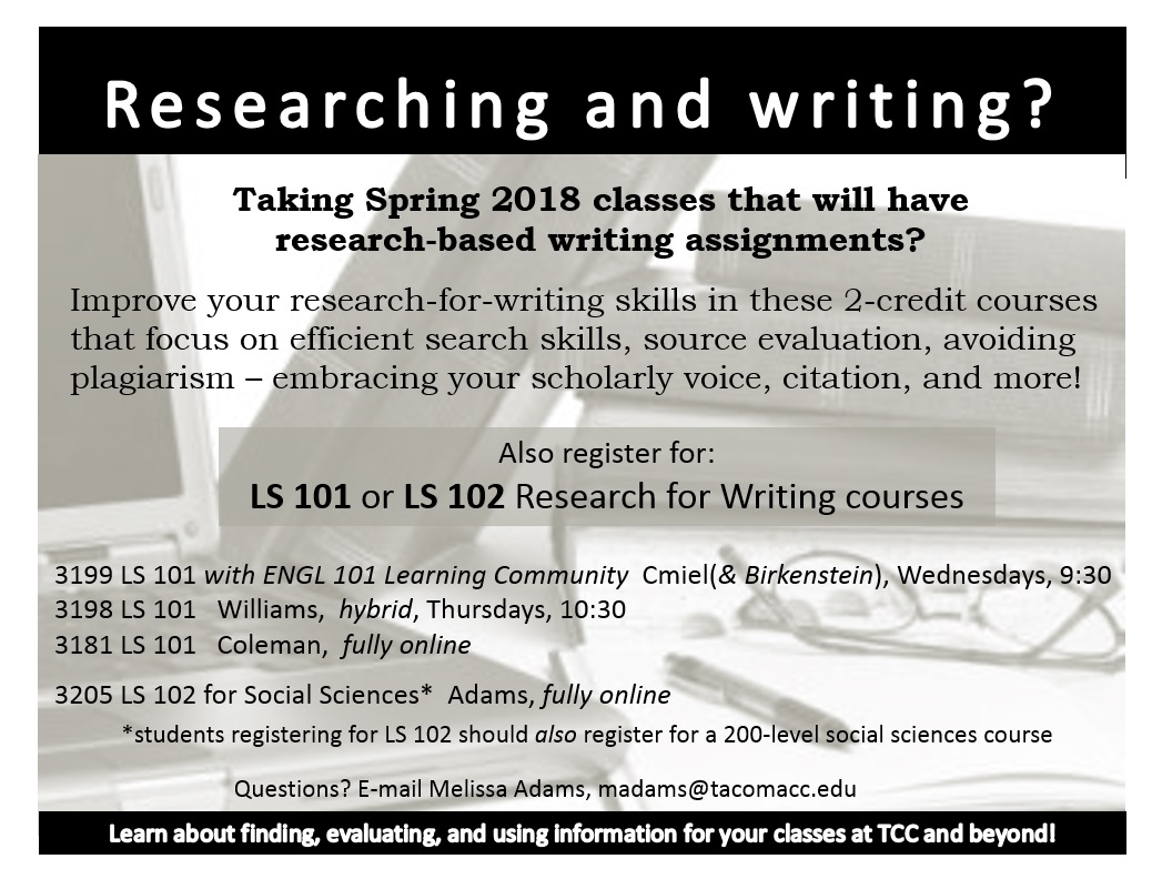 Course flier, reading, Researching and writing? Taking spring 2018 classes that will have research-based writing assignments? improve your research for writing skills in these 2-credit courses that focus on efficient search skills, source evaluation, avoiding plagiarism embracing your scholarly voice citation and more. also register for LS 101 or LS 102 research for writing courses three sections of LS 101, 1 section of ls 102 for social sciences. if you have questions ask your advisor or email melissa adams at madams@tacomacc.edu