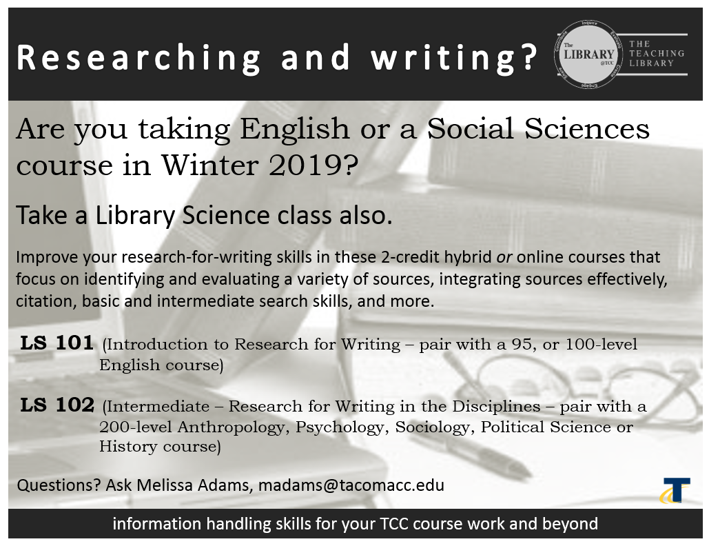 Are you taking English or a Social Sciences course in Winter 2019? Take a Library Science class also. Improve your research-for-writing skills in these 2-credit hybrid or online courses that focus on identifying and evaluating a variety of sources, integrating sources effectively, citation, basic and intermediate search skills, and more.LS 101 (Introduction to Research for Writing – pair with a 95, or 100-level English course)LS 102 (Intermediate – Research for Writing in the Disciplines – pair with a 200-level Anthropology, Psychology, Sociology, Political Science or History course)Find Library Science in the credit course list to register. Questions? Ask Melissa Adams, email: madams@tacomacc.edu