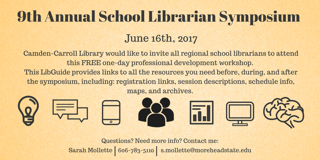 9th Annual School Librarian Symposium - June 16th, 2017. Camden-Carroll Library would like to invite all regional school librarians to attend this FREE one-day professional development workshop.  This LibGuide provides links to all the resources you need before, during, and after the symposium, including: registration links, session descriptions, schedule info, maps, and archives.  Questions? Need more info? Contact me: Sarah Mollette, 606-783-5110, s.mollette@moreheadstate.edu