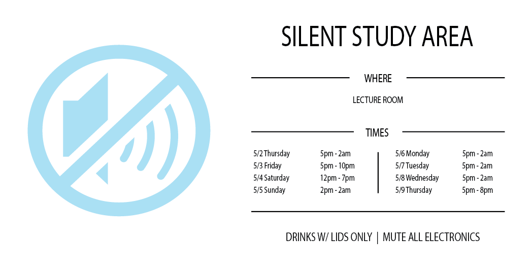 Silent Study Area  Where: Lecture Room  Times:  5/2 5pm - 2am  5/3 5pm – 10pm  5/4 12pm – 7pm  5/5 2pm – 2am  5/6 5pm – 2am  5/7 5pm – 2am  5/8 5pm – 2am  5/9 5pm – 8pm  Drinks w/ lids only  Mute all electronics