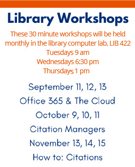 These 30 minute workshops will be held monthly in the library computer lab, LIB 422. Tuesdays 9am, Wednesdays 6:30pm, Thursdays 1pm, September 11,12,13: Office 365 & The Cloud, October 9,10,11: Citation Managers, November 13,14,15: How to: Citations