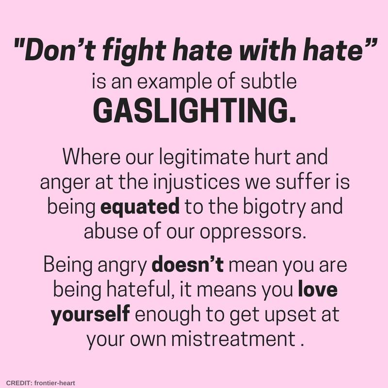 "Image: ""Don't fight hate with hate"" is an example of subtle gaslighting, where our legitimate hurt and anger at the injustices we suffer is being equated to the bigotry and abuse of our oppressors. Being angry doesn't mean you are being hateful, it means you love yourself enough to get upset at your own mistreatment."
